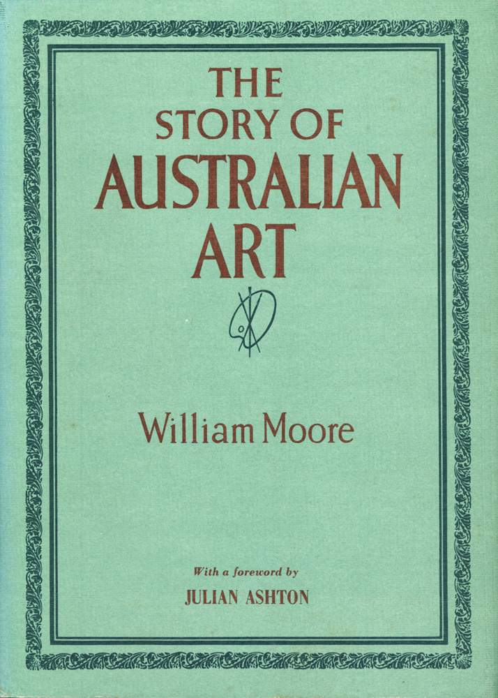 The Story of Australian Art from the Earliest Known Art of the Continent to the Art of To-day. William MOORE.