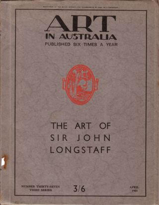 Art in Australia Third Series Number 37. Special Issue: The Art of Sir John Longstaff. ART IN...